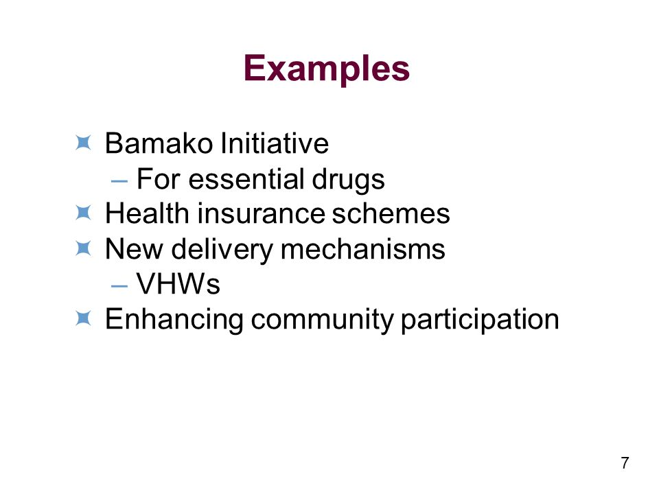 7 Examples Bamako Initiative –For essential drugs Health insurance schemes New delivery mechanisms –VHWs Enhancing community participation