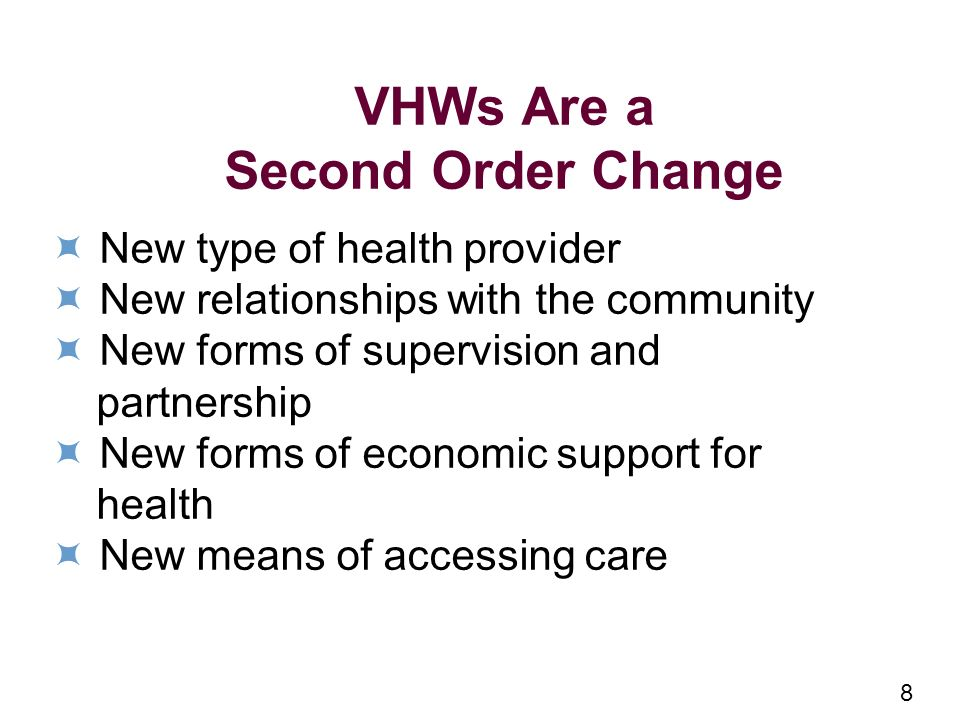 8 VHWs Are a Second Order Change New type of health provider New relationships with the community New forms of supervision and partnership New forms of economic support for health New means of accessing care