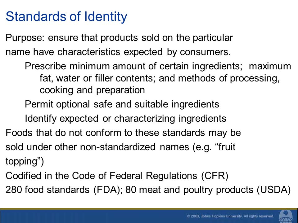 Standards of Identity Purpose: ensure that products sold on the particular name have characteristics expected by consumers. Prescribe minimum amount o