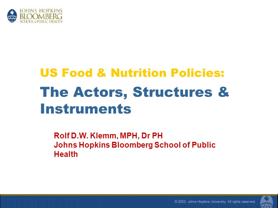 US Food & Nutrition Policies: The Actors, Structures & Instruments Rolf D.W. Klemm, MPH, Dr PH Johns Hopkins Bloomberg School of Public Health