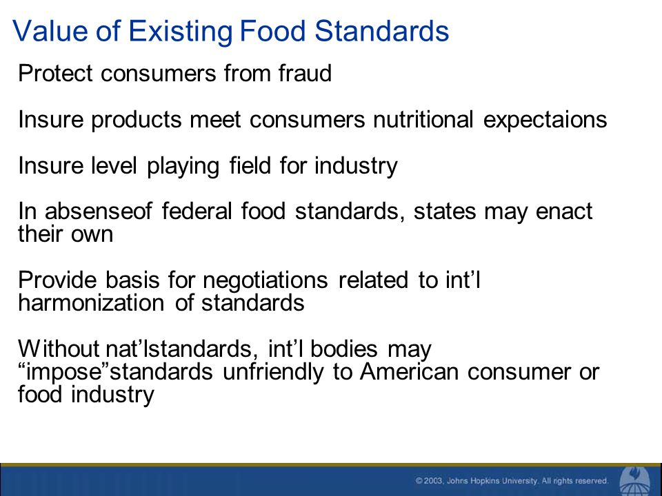 Value of Existing Food Standards Protect consumers from fraud Insure products meet consumers nutritional expectaions Insure level playing field for in