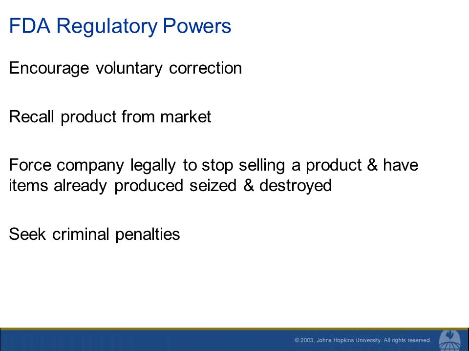 FDA Regulatory Powers Encourage voluntary correction Recall product from market Force company legally to stop selling a product & have items already p