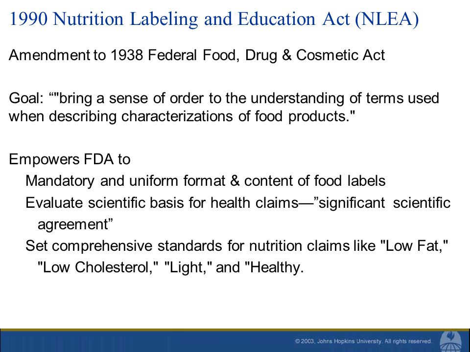 1990 Nutrition Labeling and Education Act (NLEA) Amendment to 1938 Federal Food, Drug & Cosmetic Act Goal:
