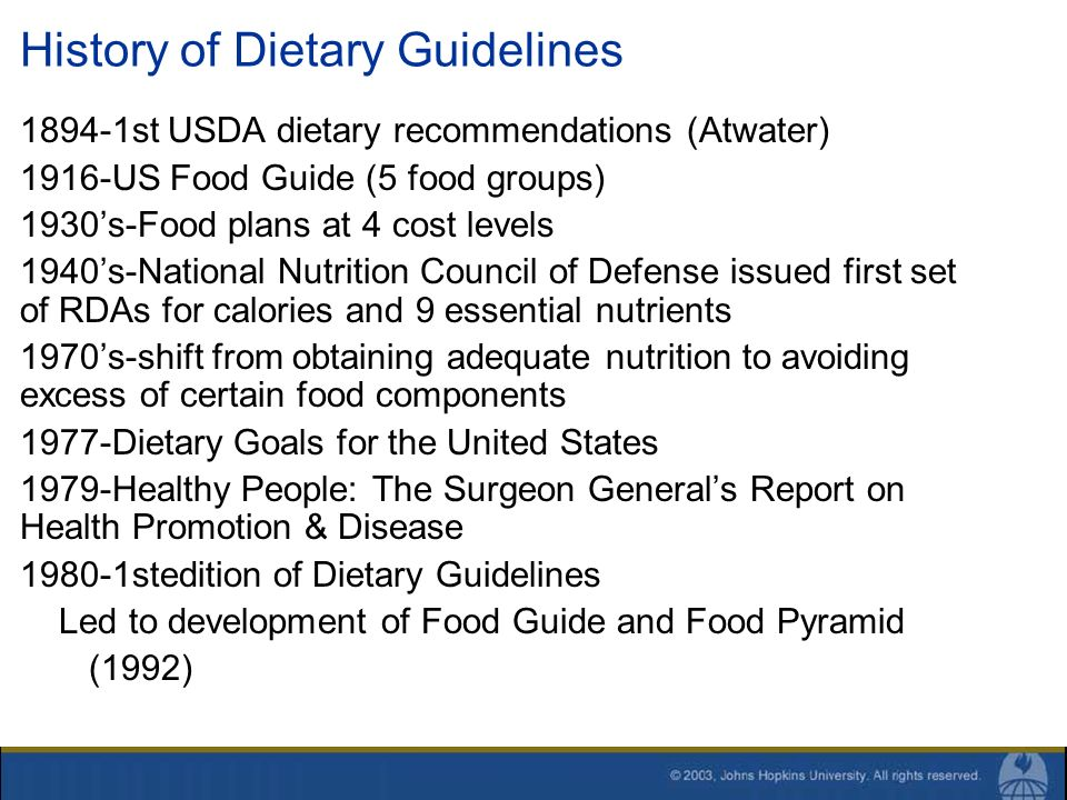 History of Dietary Guidelines 1894-1st USDA dietary recommendations (Atwater) 1916-US Food Guide (5 food groups) 1930s-Food plans at 4 cost levels 194