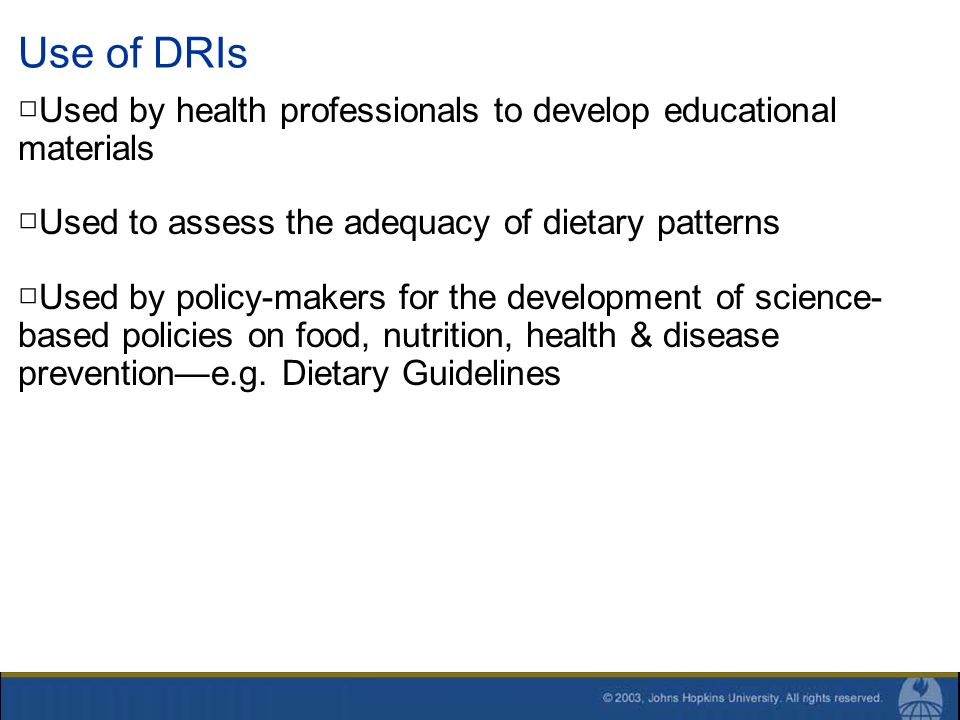 Use of DRIs Used by health professionals to develop educational materials Used to assess the adequacy of dietary patterns Used by policy-makers for th