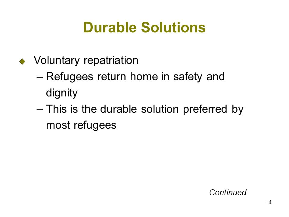 14 Durable Solutions Voluntary repatriation – Refugees return home in safety and dignity – This is the durable solution preferred by most refugees Continued