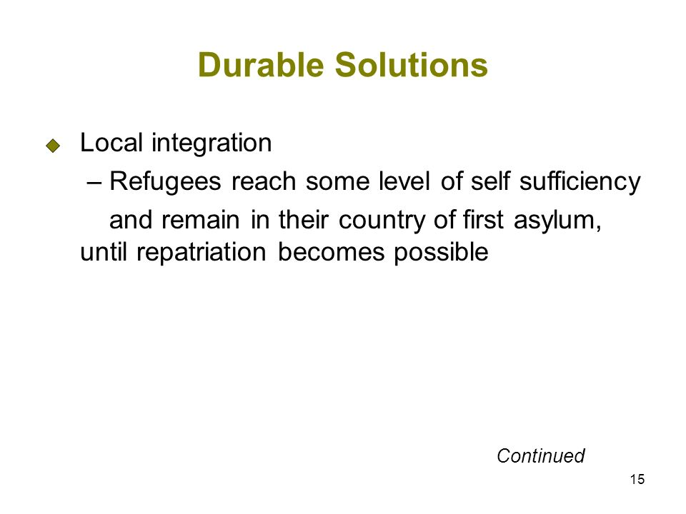 15 Durable Solutions Local integration – Refugees reach some level of self sufficiency and remain in their country of first asylum, until repatriation becomes possible Continued