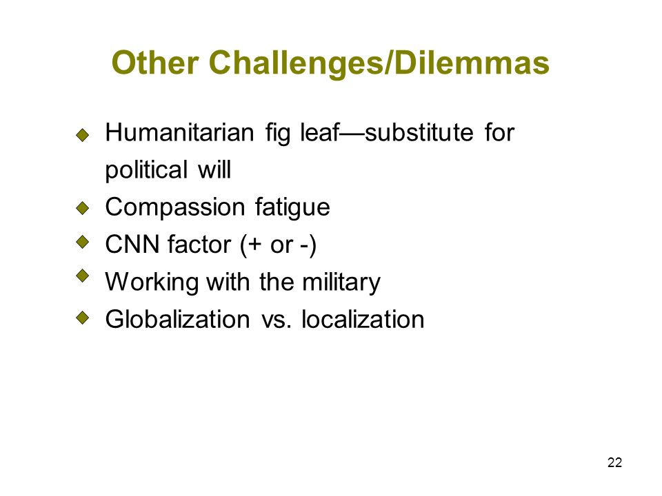 22 Other Challenges/Dilemmas Humanitarian fig leafsubstitute for political will Compassion fatigue CNN factor (+ or -) Working with the military Globalization vs.