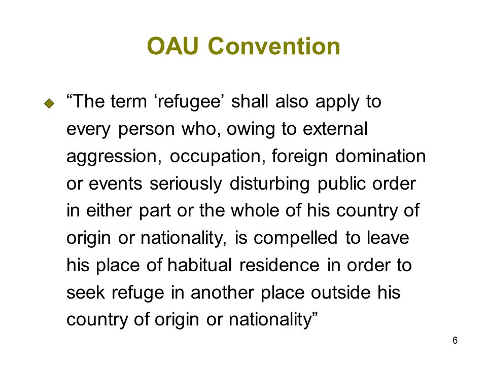 6 OAU Convention The term refugee shall also apply to every person who, owing to external aggression, occupation, foreign domination or events seriously disturbing public order in either part or the whole of his country of origin or nationality, is compelled to leave his place of habitual residence in order to seek refuge in another place outside his country of origin or nationality