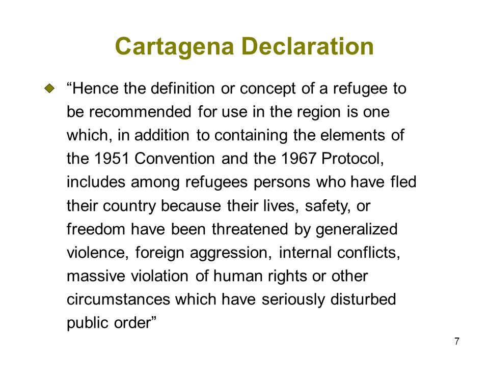 7 Cartagena Declaration Hence the definition or concept of a refugee to be recommended for use in the region is one which, in addition to containing the elements of the 1951 Convention and the 1967 Protocol, includes among refugees persons who have fled their country because their lives, safety, or freedom have been threatened by generalized violence, foreign aggression, internal conflicts, massive violation of human rights or other circumstances which have seriously disturbed public order
