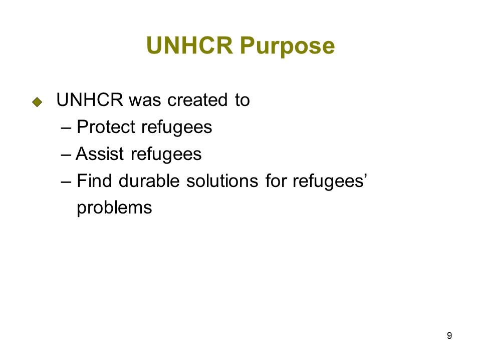 9 UNHCR Purpose UNHCR was created to – Protect refugees – Assist refugees – Find durable solutions for refugees problems