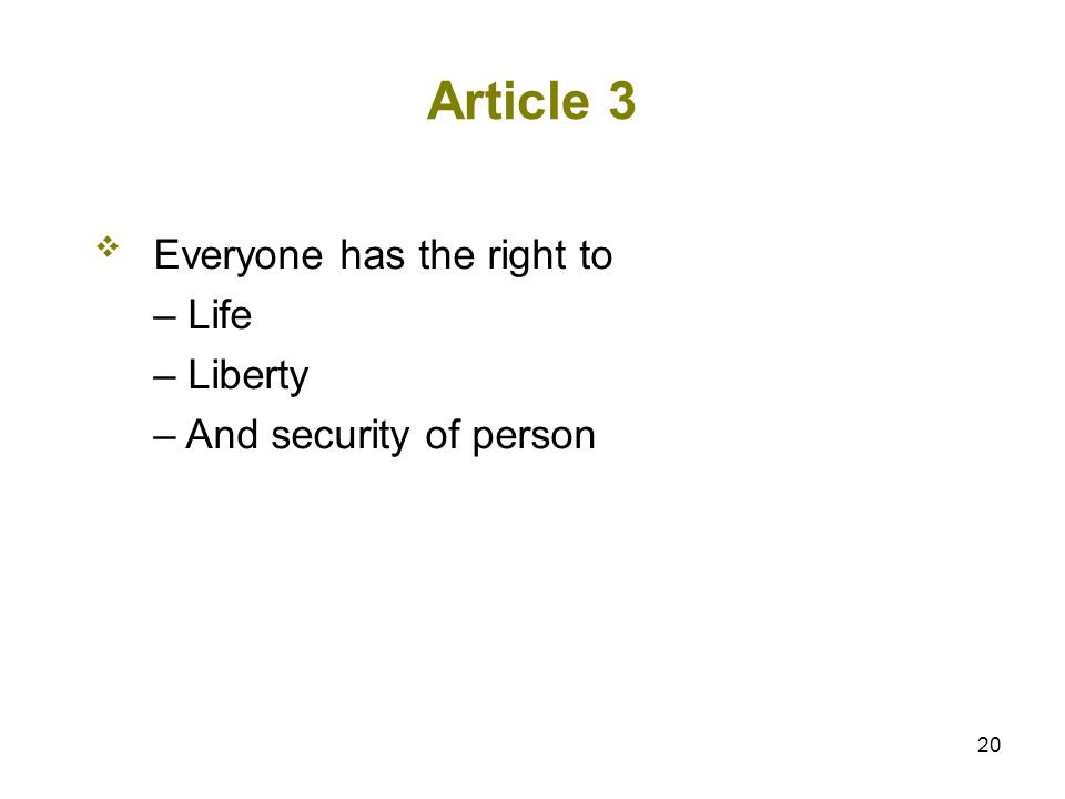 20 Article 3 Everyone has the right to – Life – Liberty – And security of person