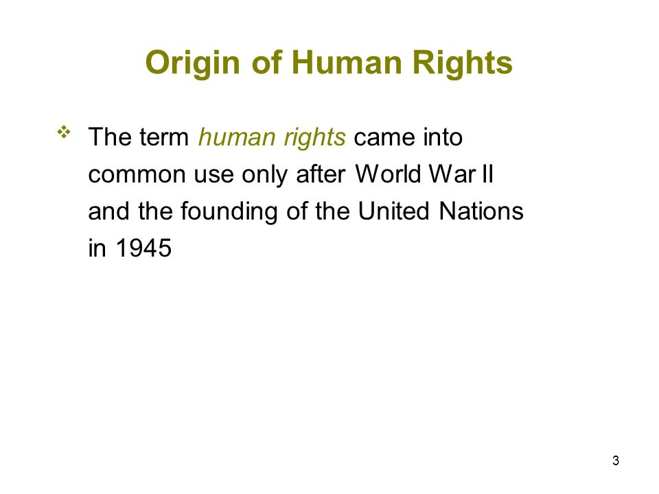 3 Origin of Human Rights The term human rights came into common use only after World War II and the founding of the United Nations in 1945