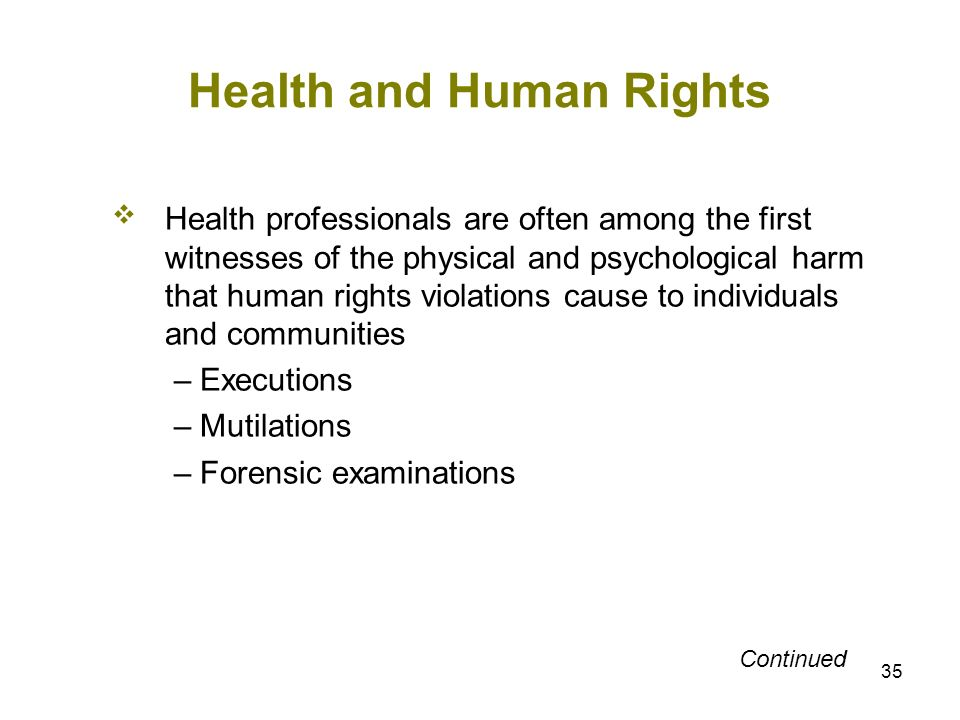 35 Health and Human Rights Health professionals are often among the first witnesses of the physical and psychological harm that human rights violation