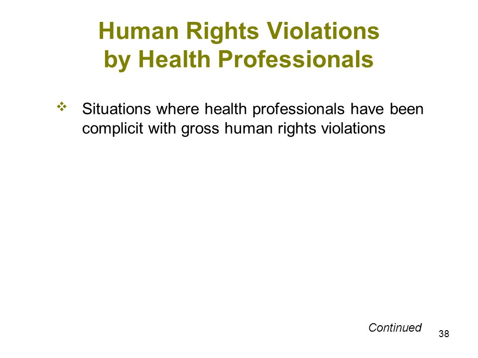 38 Human Rights Violations by Health Professionals Situations where health professionals have been complicit with gross human rights violations Contin