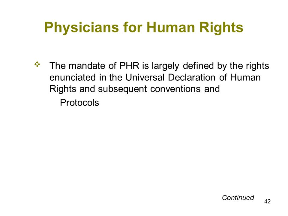 42 Physicians for Human Rights The mandate of PHR is largely defined by the rights enunciated in the Universal Declaration of Human Rights and subsequ