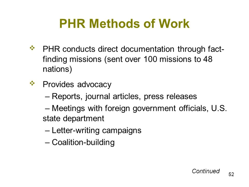 52 PHR Methods of Work PHR conducts direct documentation through fact- finding missions (sent over 100 missions to 48 nations) Provides advocacy – Rep