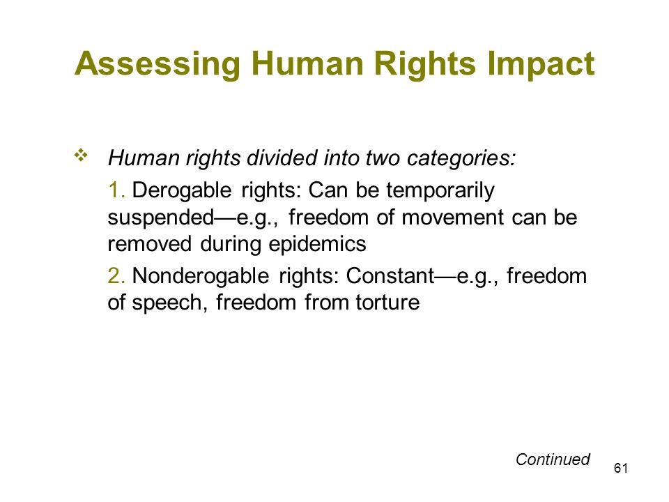 61 Assessing Human Rights Impact Human rights divided into two categories: 1. Derogable rights: Can be temporarily suspendede.g., freedom of movement