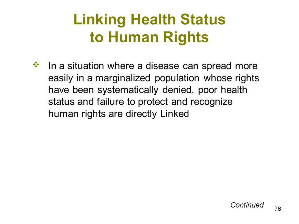 76 Linking Health Status to Human Rights In a situation where a disease can spread more easily in a marginalized population whose rights have been sys