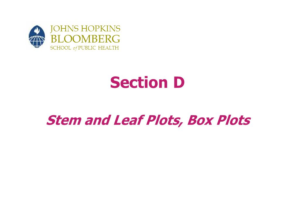 JOHNS HOPKINS BLOOMBERG SCHOOL of PUBLIC HEALTH Section D Stem and Leaf Plots, Box Plots