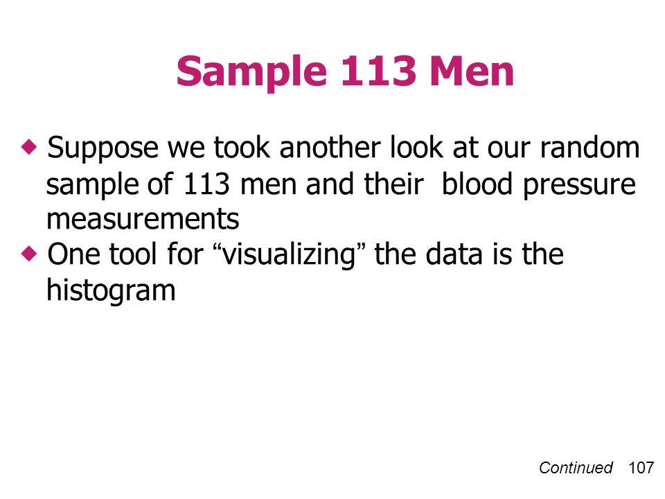 Continued 107 Sample 113 Men Suppose we took another look at our random sample of 113 men and their blood pressure measurements One tool for visualizing the data is the histogram