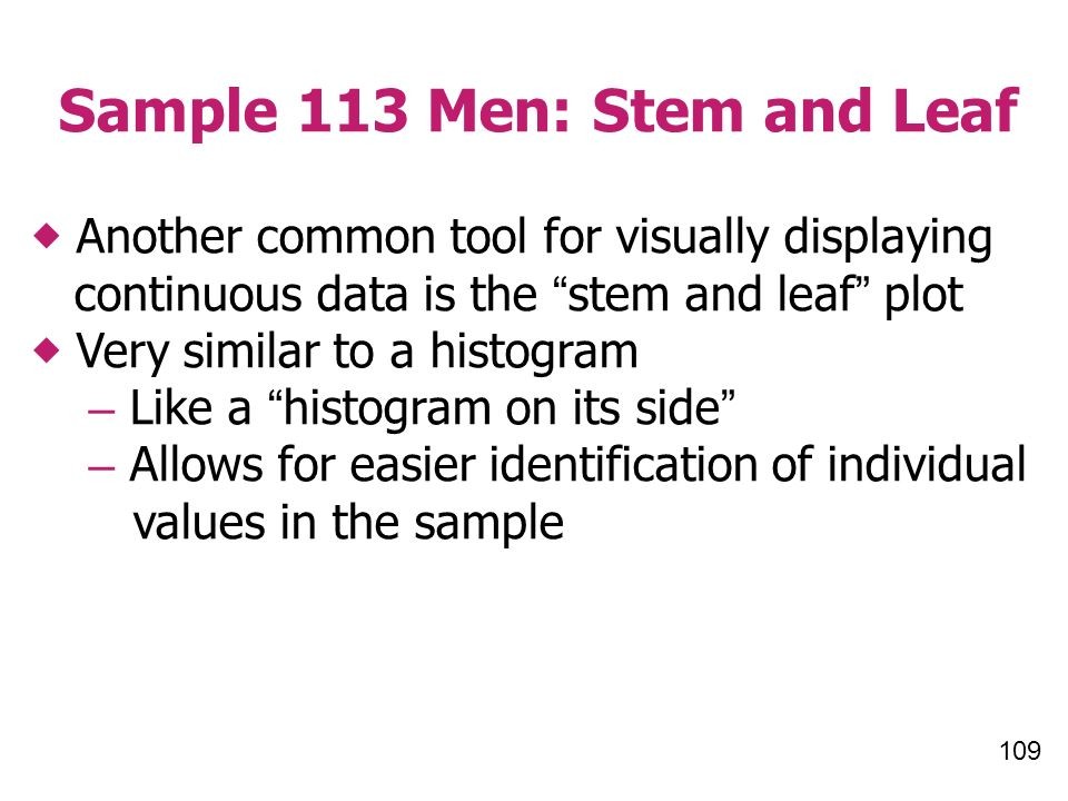 109 Sample 113 Men: Stem and Leaf Another common tool for visually displaying continuous data is the stem and leaf plot Very similar to a histogram – Like a histogram on its side – Allows for easier identification of individual values in the sample