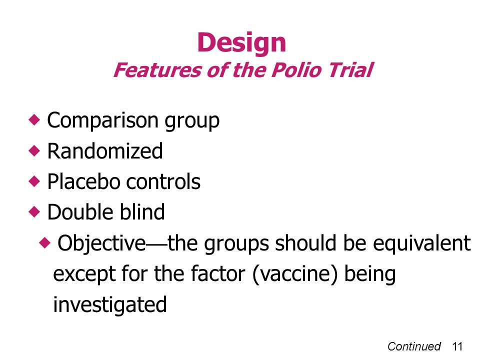 Continued 11 Design Features of the Polio Trial Comparison group Randomized Placebo controls Double blind Objective the groups should be equivalent except for the factor (vaccine) being investigated