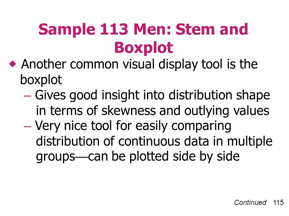 Continued 115 Sample 113 Men: Stem and Boxplot Another common visual display tool is the boxplot – Gives good insight into distribution shape in terms of skewness and outlying values – Very nice tool for easily comparing distribution of continuous data in multiple groups can be plotted side by side