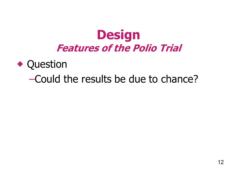 12 Design Features of the Polio Trial Question –Could the results be due to chance