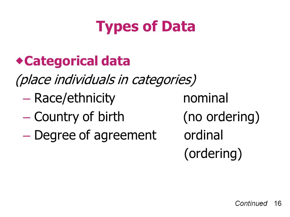 Continued 16 Types of Data Categorical data (place individuals in categories) – Race/ethnicity nominal – Country of birth (no ordering) – Degree of agreement ordinal (ordering)