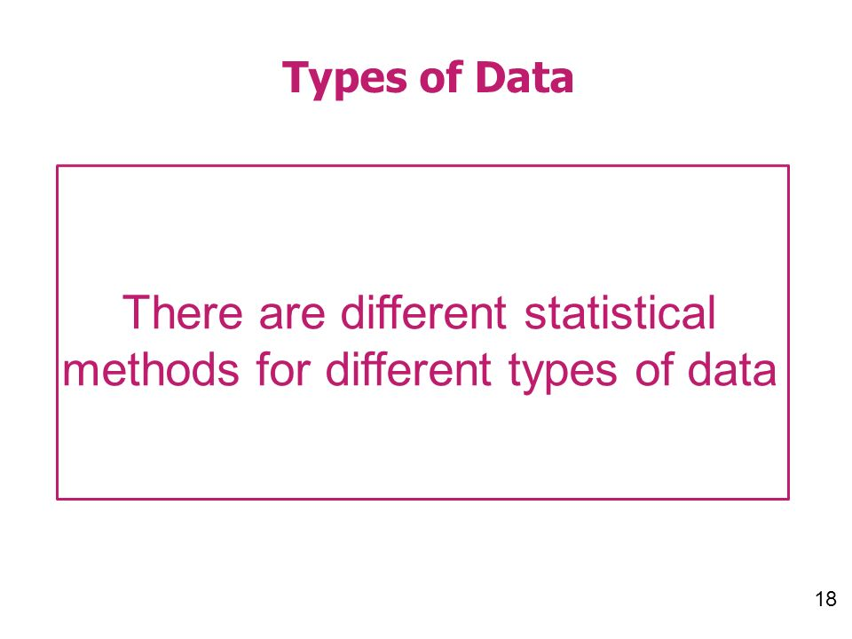 18 Types of Data There are different statistical methods for different types of data