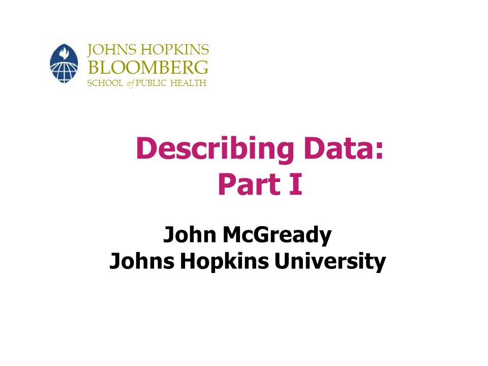 JOHNS HOPKINS BLOOMBERG SCHOOL of PUBLIC HEALTH Describing Data: Part I John McGready Johns Hopkins University