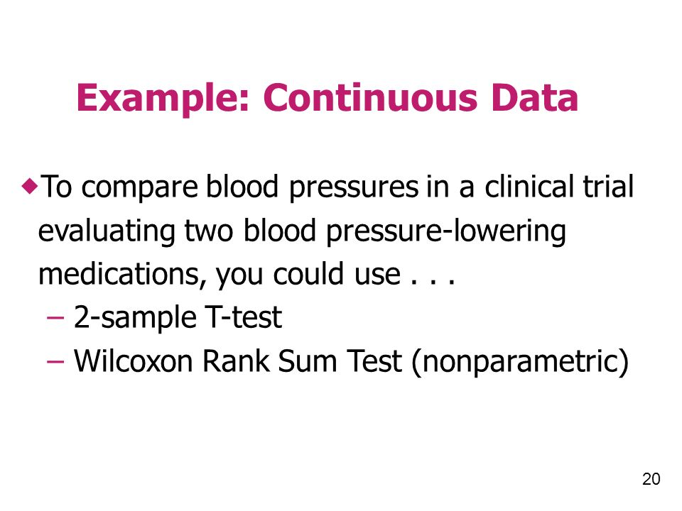 20 Example: Continuous Data To compare blood pressures in a clinical trial evaluating two blood pressure-lowering medications, you could use...