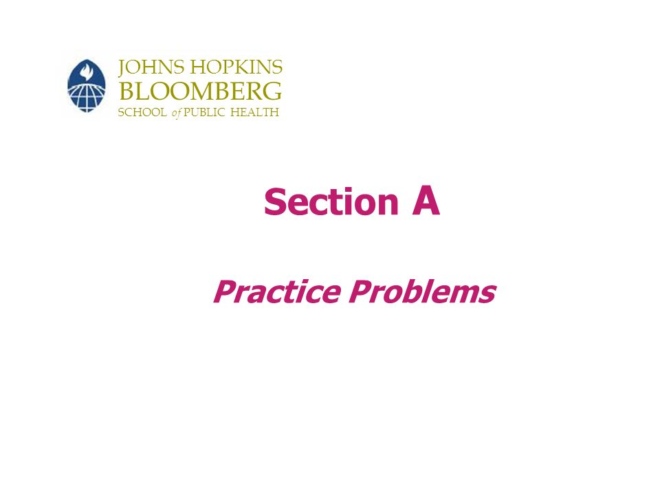 JOHNS HOPKINS BLOOMBERG SCHOOL of PUBLIC HEALTH Section A Practice Problems