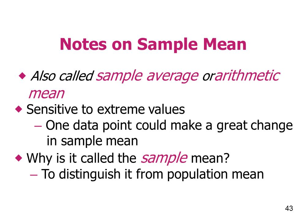 Notes on Sample Mean Also called sample average or arithmetic mean Sensitive to extreme values – One data point could make a great change in sample mean Why is it called the sample mean.