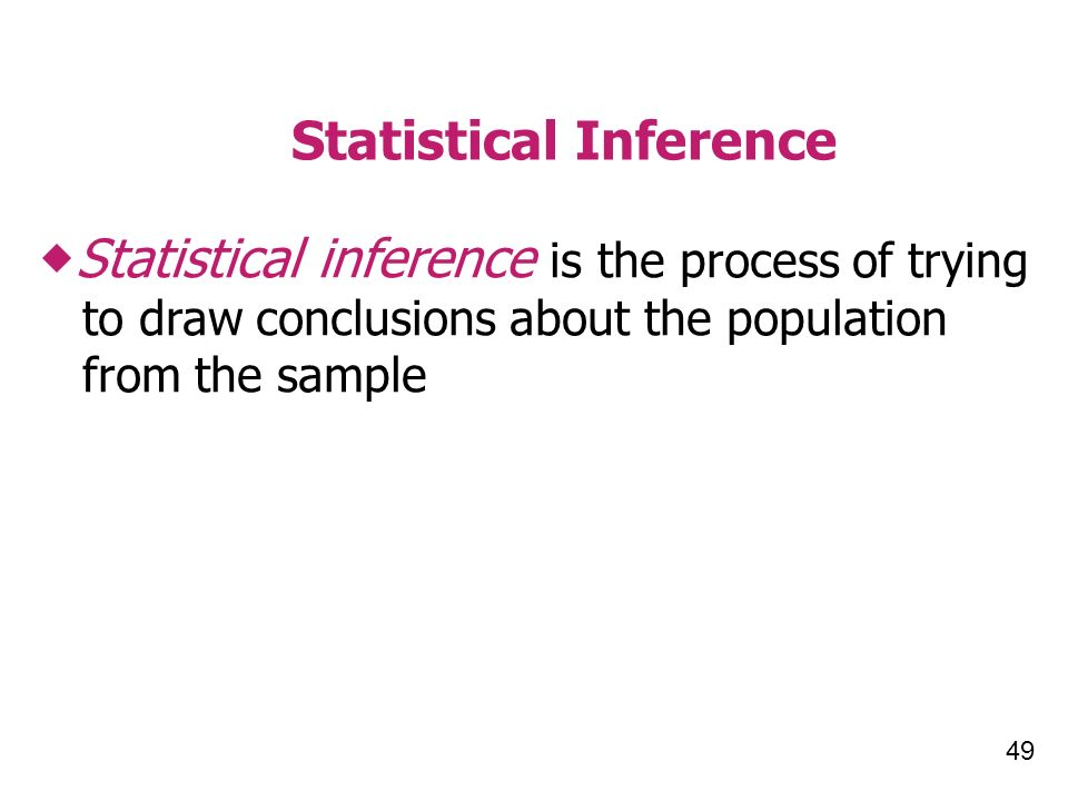 49 Statistical Inference Statistical inference is the process of trying to draw conclusions about the population from the sample