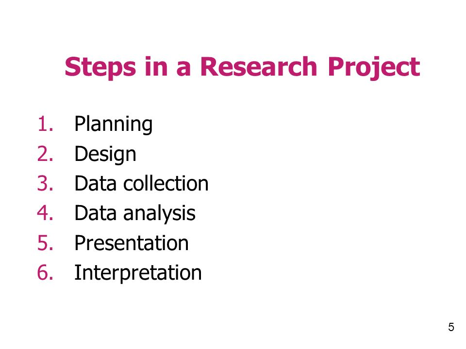 5 Steps in a Research Project 1.Planning 2.Design 3.Data collection 4.Data analysis 5.Presentation 6.Interpretation