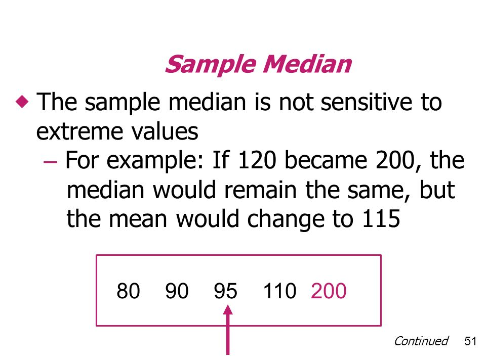 Continued 51 Sample Median The sample median is not sensitive to extreme values – For example: If 120 became 200, the median would remain the same, but the mean would change to 115 809095110200
