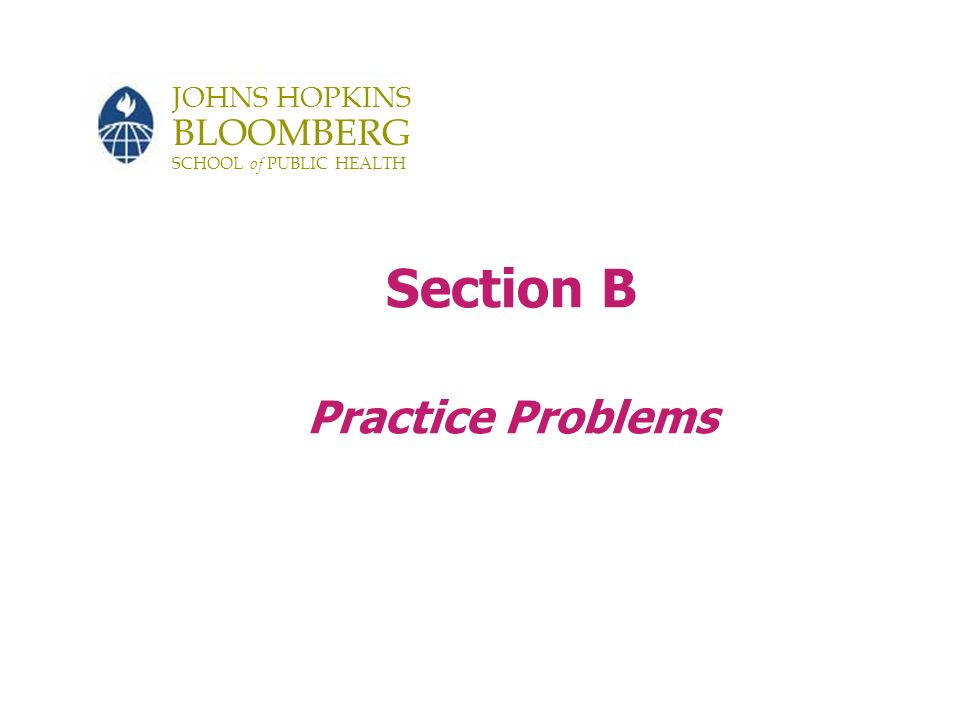 JOHNS HOPKINS BLOOMBERG SCHOOL of PUBLIC HEALTH Section B Practice Problems