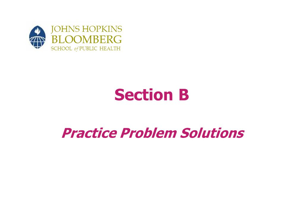 JOHNS HOPKINS BLOOMBERG SCHOOL of PUBLIC HEALTH Section B Practice Problem Solutions
