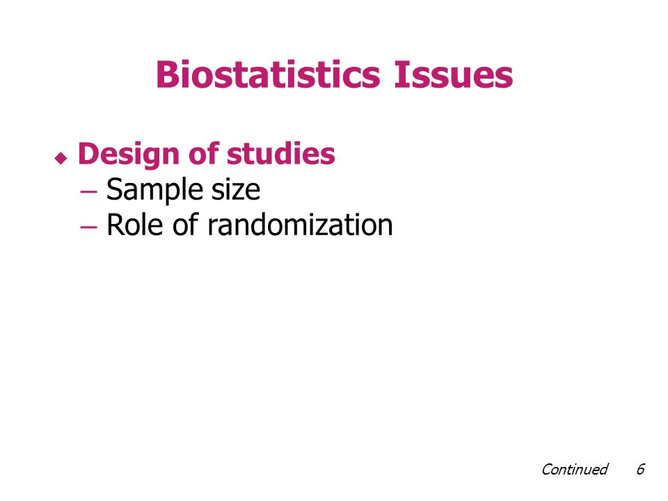 Continued 6 Biostatistics Issues Design of studies – Sample size – Role of randomization
