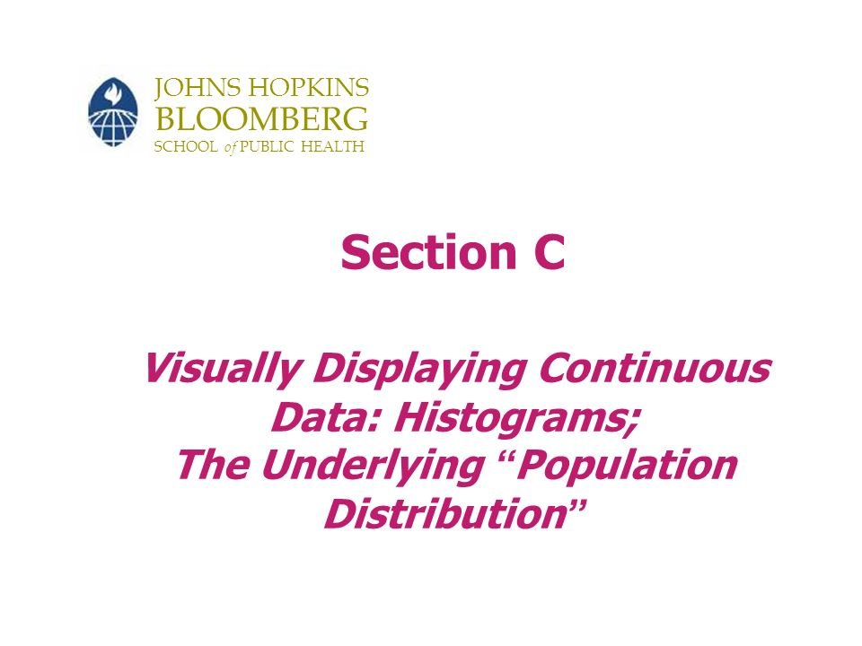 JOHNS HOPKINS BLOOMBERG SCHOOL of PUBLIC HEALTH Section C Visually Displaying Continuous Data: Histograms; The Underlying Population Distribution