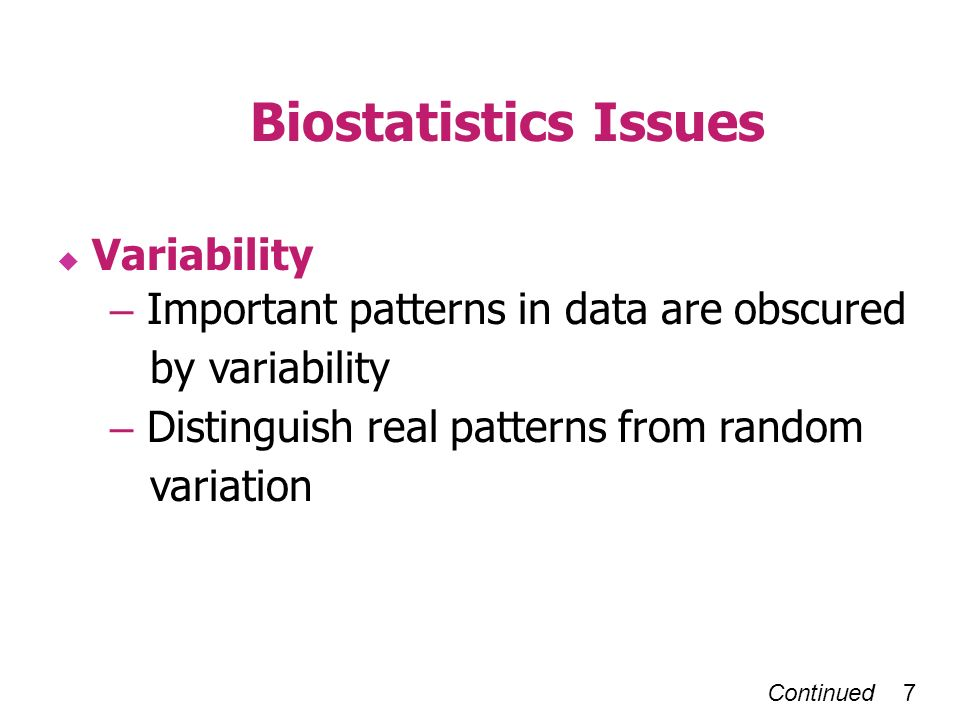Continued 7 Biostatistics Issues Variability – Important patterns in data are obscured by variability – Distinguish real patterns from random variation