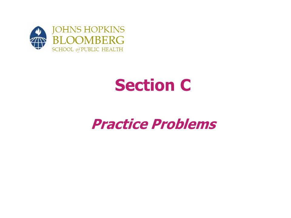 JOHNS HOPKINS BLOOMBERG SCHOOL of PUBLIC HEALTH Section C Practice Problems