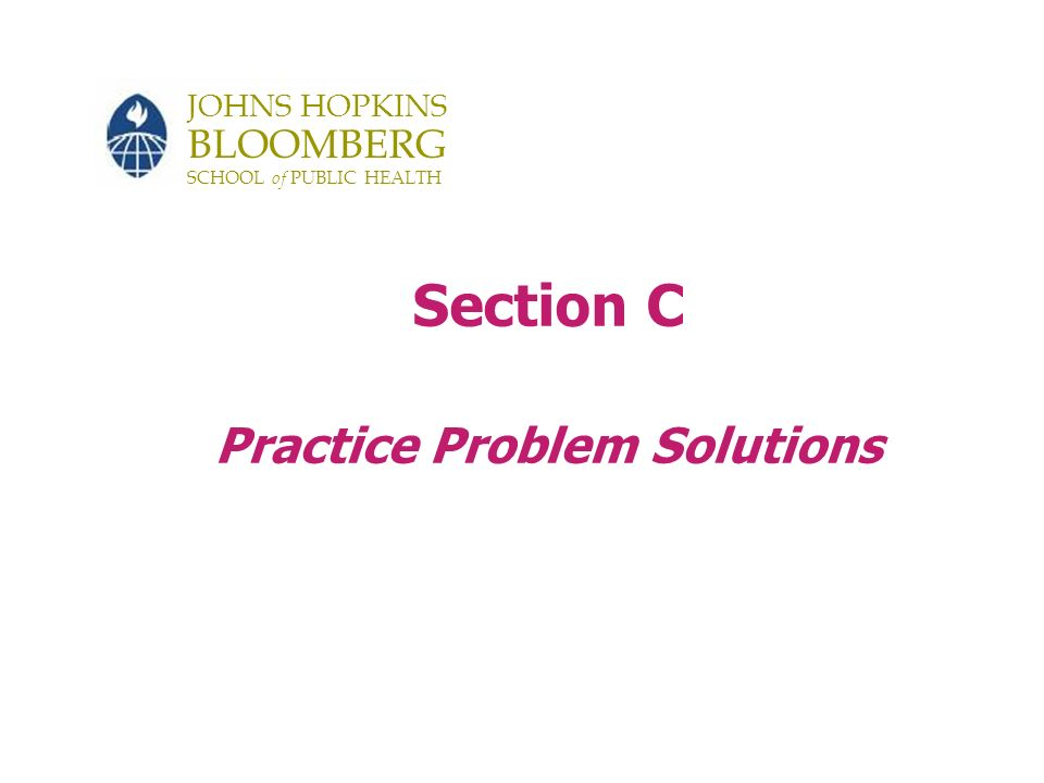JOHNS HOPKINS BLOOMBERG SCHOOL of PUBLIC HEALTH Section C Practice Problem Solutions
