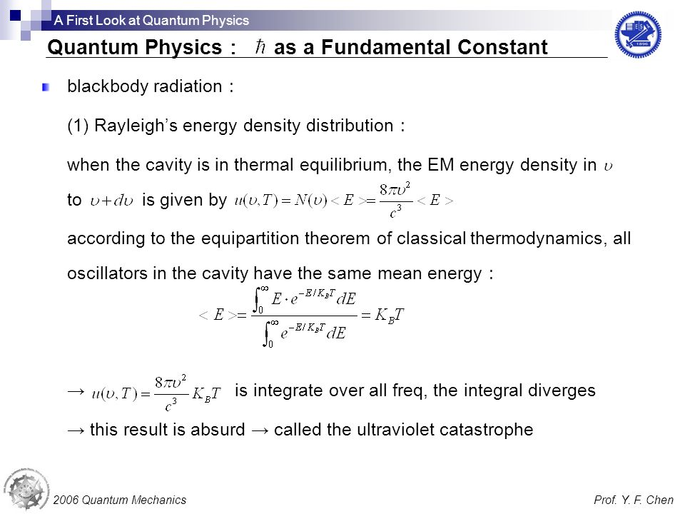 blackbody radiation (1) Rayleighs energy density distribution when the cavity is in thermal equilibrium, the EM energy density in to is given by according to the equipartition theorem of classical thermodynamics, all oscillators in the cavity have the same mean energy is integrate over all freq, the integral diverges this result is absurd called the ultraviolet catastrophe 2006 Quantum MechanicsProf.