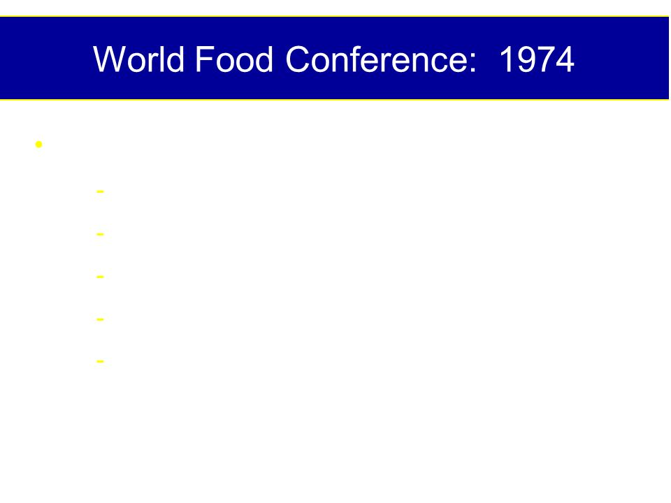World Food Conference: 1974 Recommendations - Increase food supply - Reduce poverty - Stabilize food supplies - Curb population growth - Strong R & D to achieve these goals