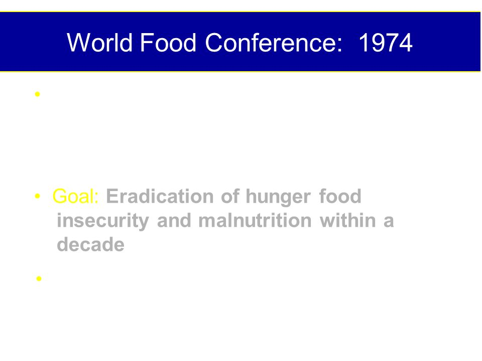 World Food Conference: 1974 every man, woman and child has the inalienable right to be free from hunger and malnutrition in order to develop their physical and mental faculties Goal: Eradication of hunger food insecurity and malnutrition within a decade Followed by years of policy and funding failures
