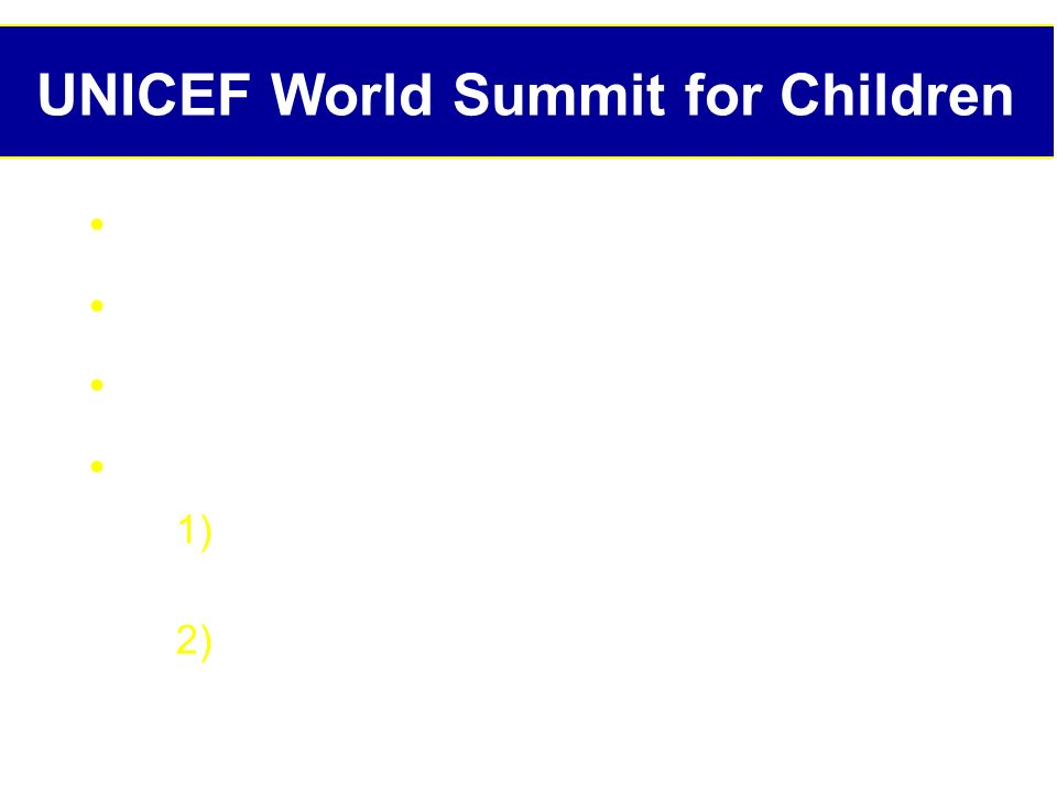 UNICEF World Summit for Children New York City, Sept 30 th, 1990 71 presidents & prime ministers Largest ever gathering of heads of state Commitment: 1) End child death and malnutrition on such massive scale by 2000 2) Protect normal physical and mental development of worlds children