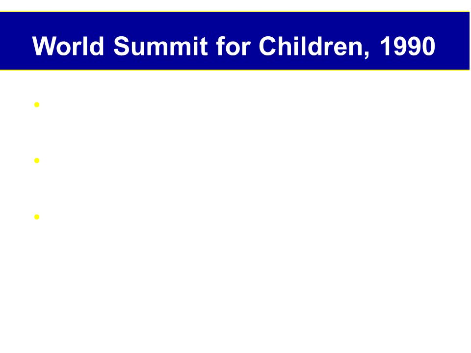 World Summit for Children, 1990 World declaration on survival, protection and development of children Plan of action for implementing the world declaration in the 1990s Convention of the Rights of the Child: Preamble with 54 Articles